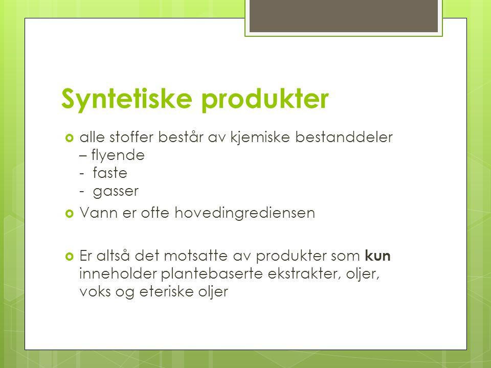Syntetiske produkter  alle stoffer består av kjemiske bestanddeler – flyende - faste - gasser  Vann er ofte hovedingrediensen  Er altså det motsatt