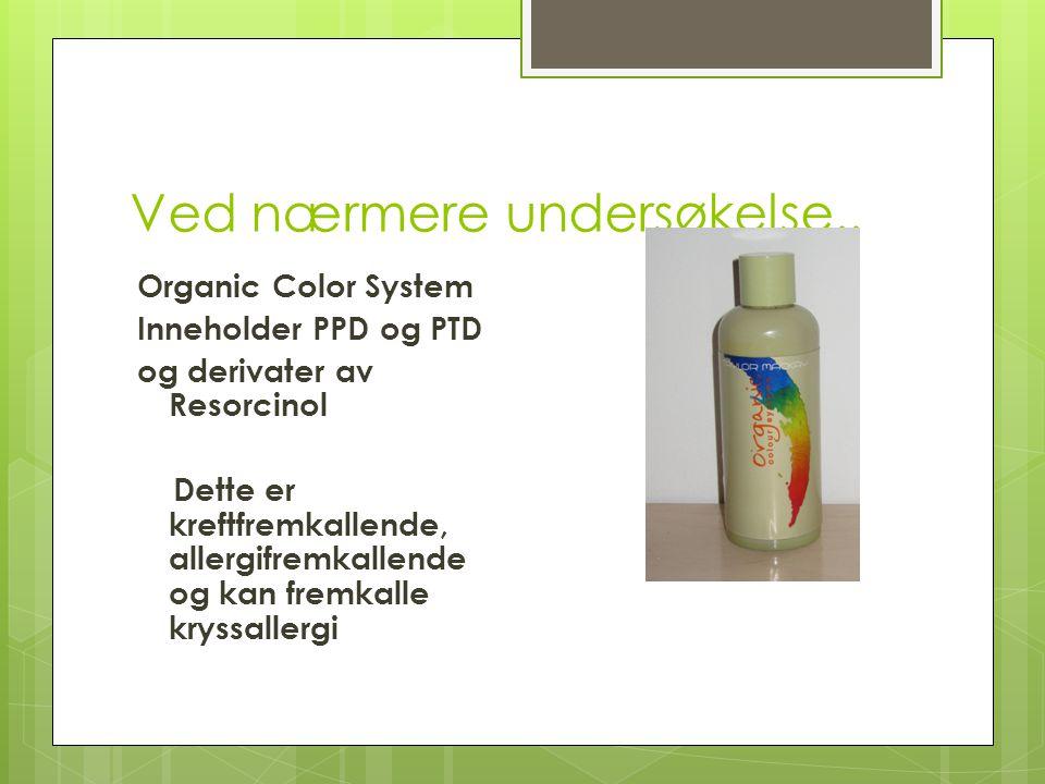 Ved nærmere undersøkelse.. Organic Color System Inneholder PPD og PTD og derivater av Resorcinol Dette er kreftfremkallende, allergifremkallende og ka