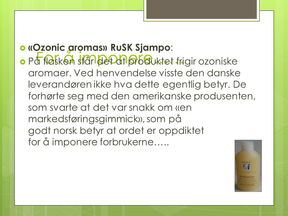 For å imponere……  «Ozonic aromas» RuSK Sjampo :  På flasken står det at produktet frigir ozoniske aromaer. Ved henvendelse visste den danske leveran