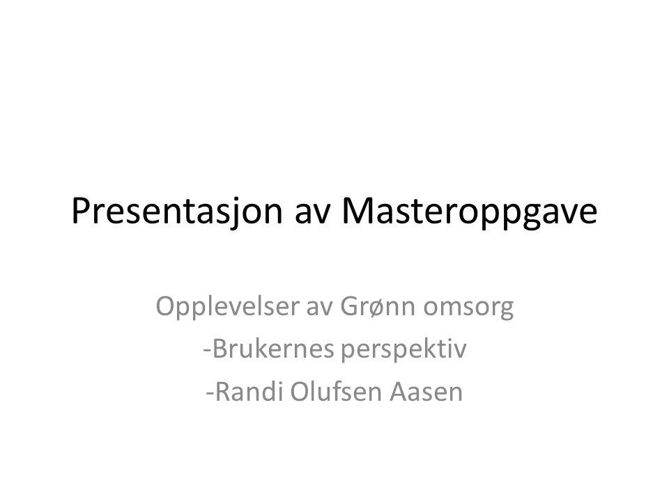 Presentasjon av Masteroppgave Opplevelser av Grønn omsorg -Brukernes perspektiv -Randi Olufsen Aasen