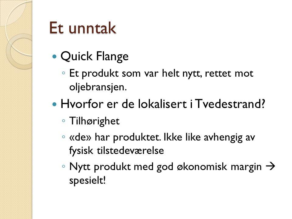 Et unntak  Quick Flange ◦ Et produkt som var helt nytt, rettet mot oljebransjen.  Hvorfor er de lokalisert i Tvedestrand? ◦ Tilhørighet ◦ «de» har p