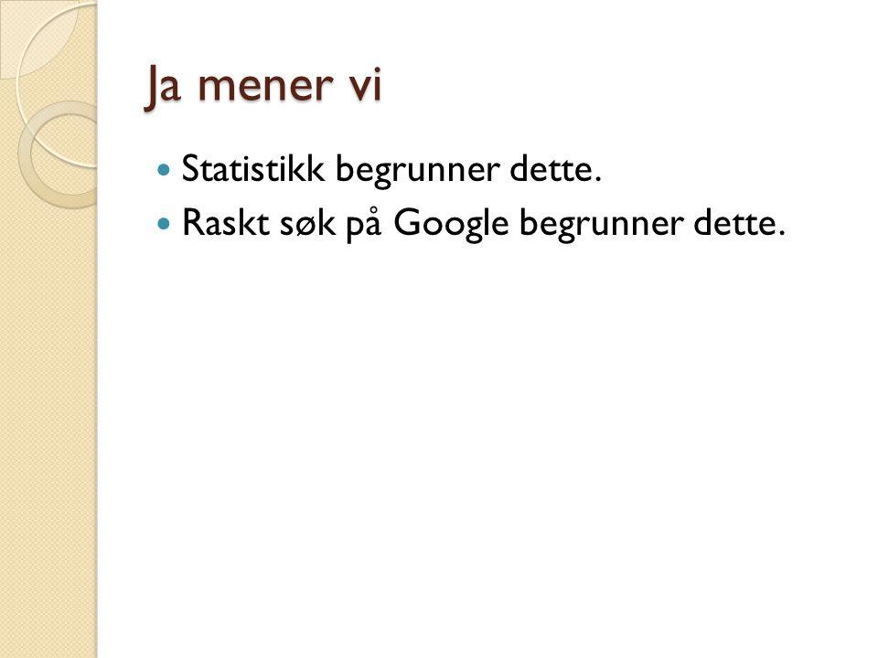 Ja mener vi  Statistikk begrunner dette.  Raskt søk på Google begrunner dette.