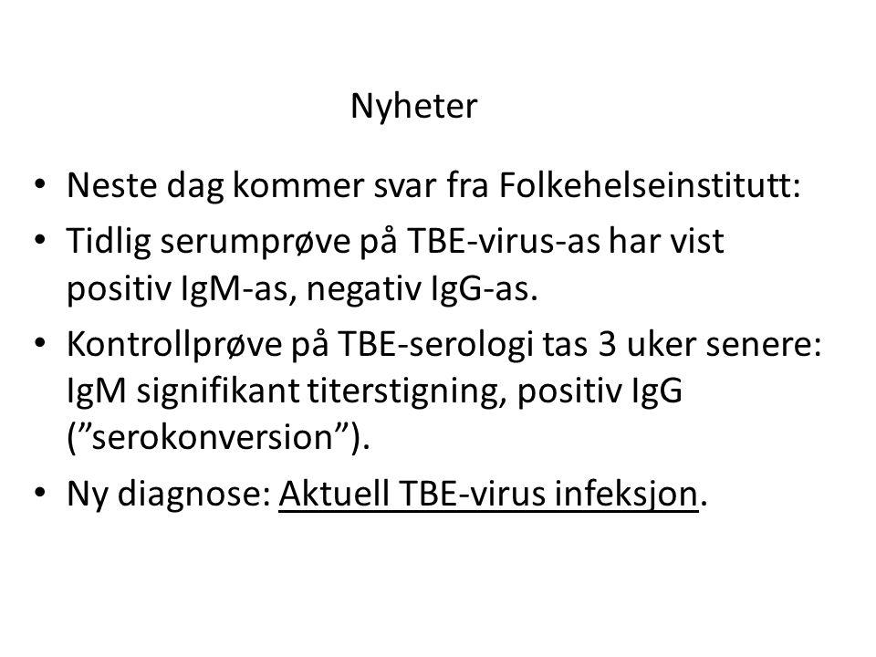 Nyheter • Neste dag kommer svar fra Folkehelseinstitutt: • Tidlig serumprøve på TBE-virus-as har vist positiv IgM-as, negativ IgG-as.
