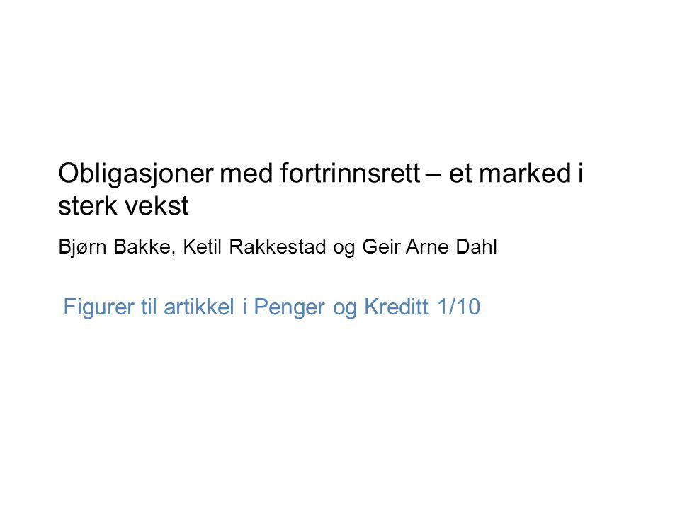 Obligasjoner med fortrinnsrett – et marked i sterk vekst Bjørn Bakke, Ketil Rakkestad og Geir Arne Dahl Figurer til artikkel i Penger og Kreditt 1/10