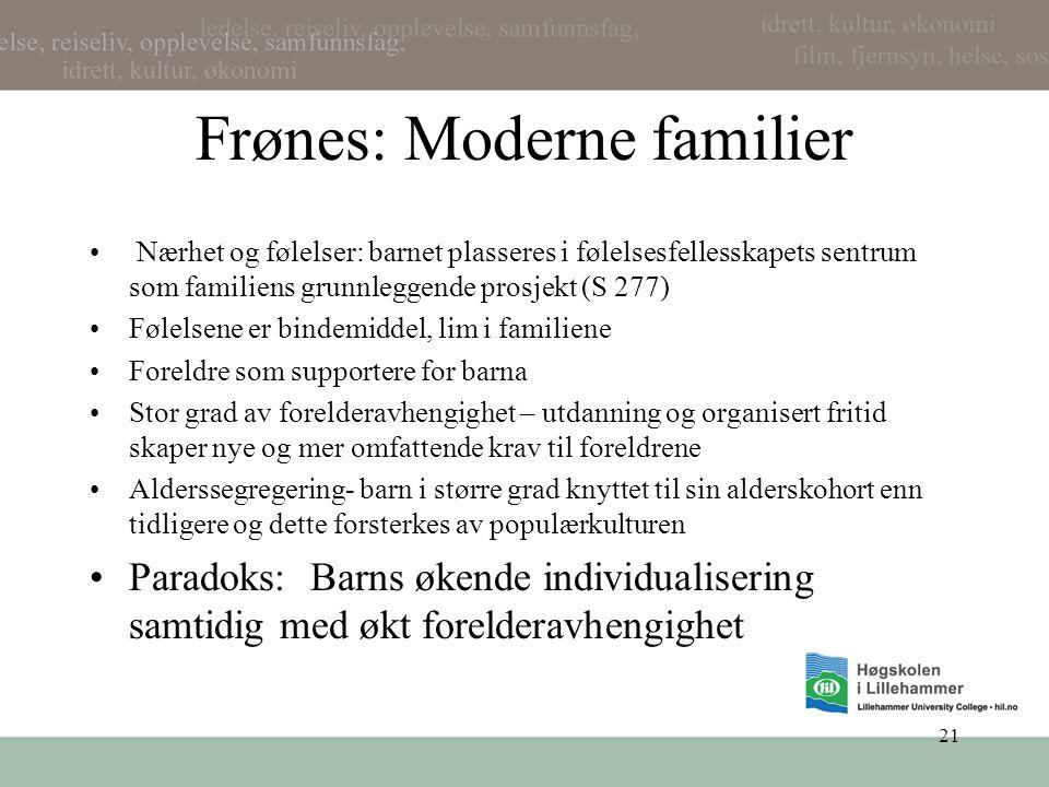 21 Frønes: Moderne familier • Nærhet og følelser: barnet plasseres i følelsesfellesskapets sentrum som familiens grunnleggende prosjekt (S 277) •Følel