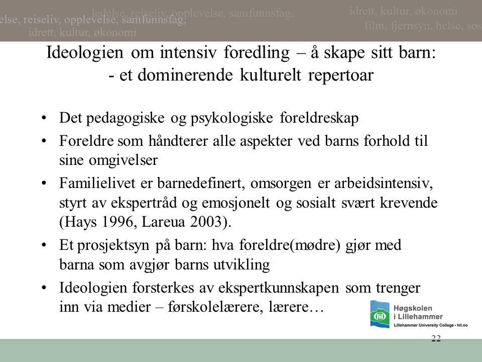 22 Ideologien om intensiv foredling – å skape sitt barn: - et dominerende kulturelt repertoar •Det pedagogiske og psykologiske foreldreskap •Foreldre