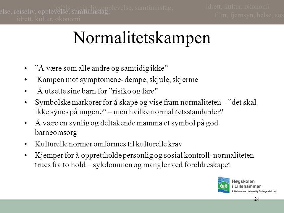"""24 Normalitetskampen •""""Å være som alle andre og samtidig ikke"""" • Kampen mot symptomene- dempe, skjule, skjerme • Å utsette sine barn for """"risiko og fa"""