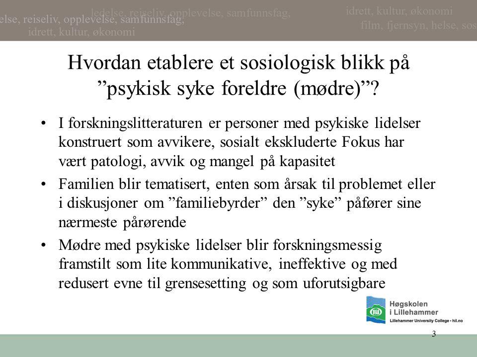 """3 Hvordan etablere et sosiologisk blikk på """"psykisk syke foreldre (mødre)""""? •I forskningslitteraturen er personer med psykiske lidelser konstruert som"""