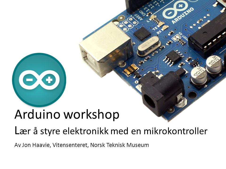 Arduino workshop L ær å styre elektronikk med en mikrokontroller Av Jon Haavie, Vitensenteret, Norsk Teknisk Museum