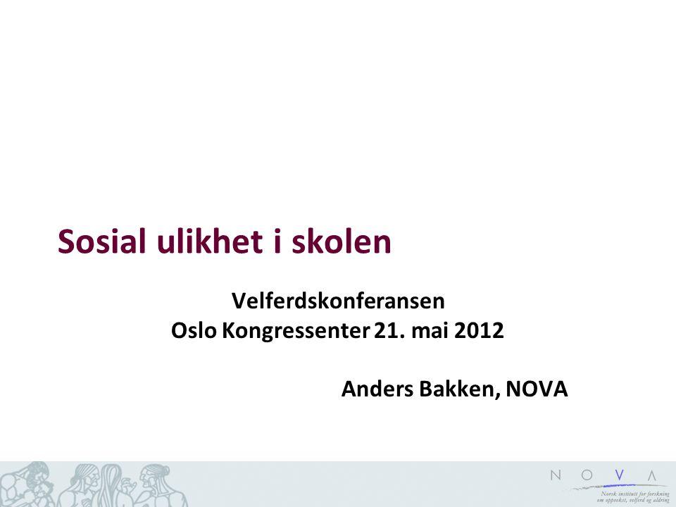 Sosial ulikhet i skolen Velferdskonferansen Oslo Kongressenter 21. mai 2012 Anders Bakken, NOVA