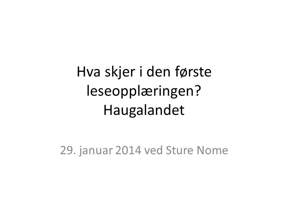 Hva skjer i den første leseopplæringen? Haugalandet 29. januar 2014 ved Sture Nome