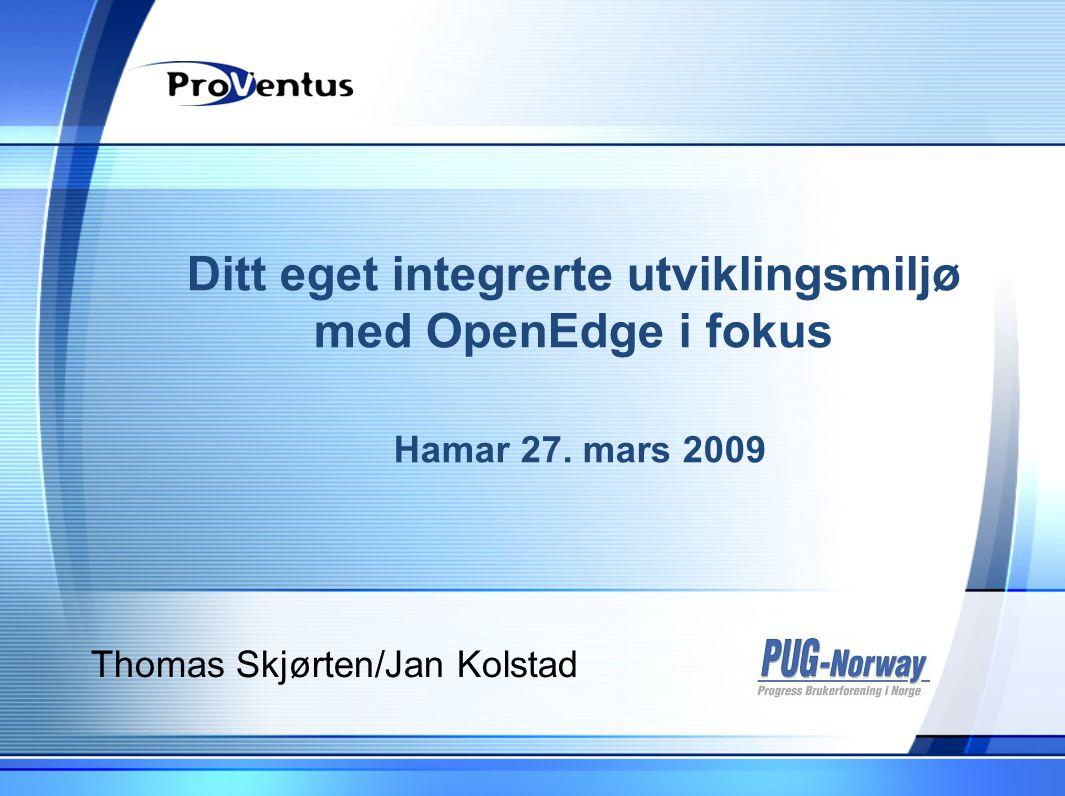 Ditt eget integrerte utviklingsmiljø med OpenEdge i fokus Hamar 27. mars 2009 Thomas Skjørten/Jan Kolstad