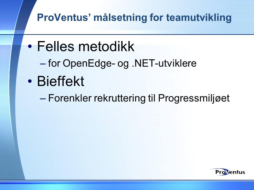 ProVentus' målsetning for teamutvikling •Felles metodikk –for OpenEdge- og.NET-utviklere •Bieffekt –Forenkler rekruttering til Progressmiljøet