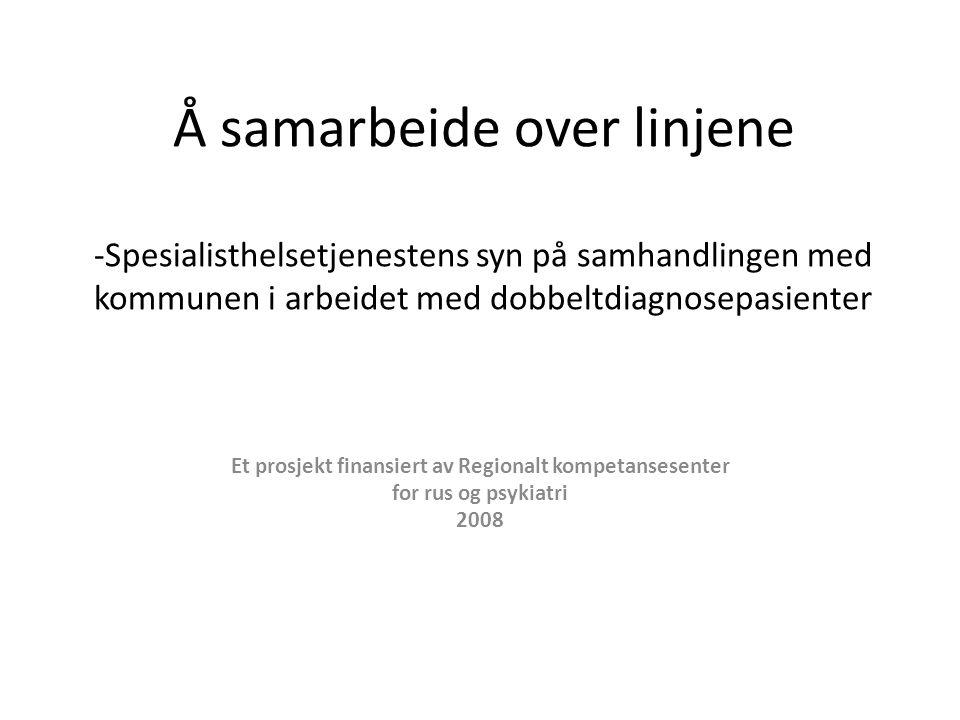 Å samarbeide over linjene -Spesialisthelsetjenestens syn på samhandlingen med kommunen i arbeidet med dobbeltdiagnosepasienter Et prosjekt finansiert av Regionalt kompetansesenter for rus og psykiatri 2008
