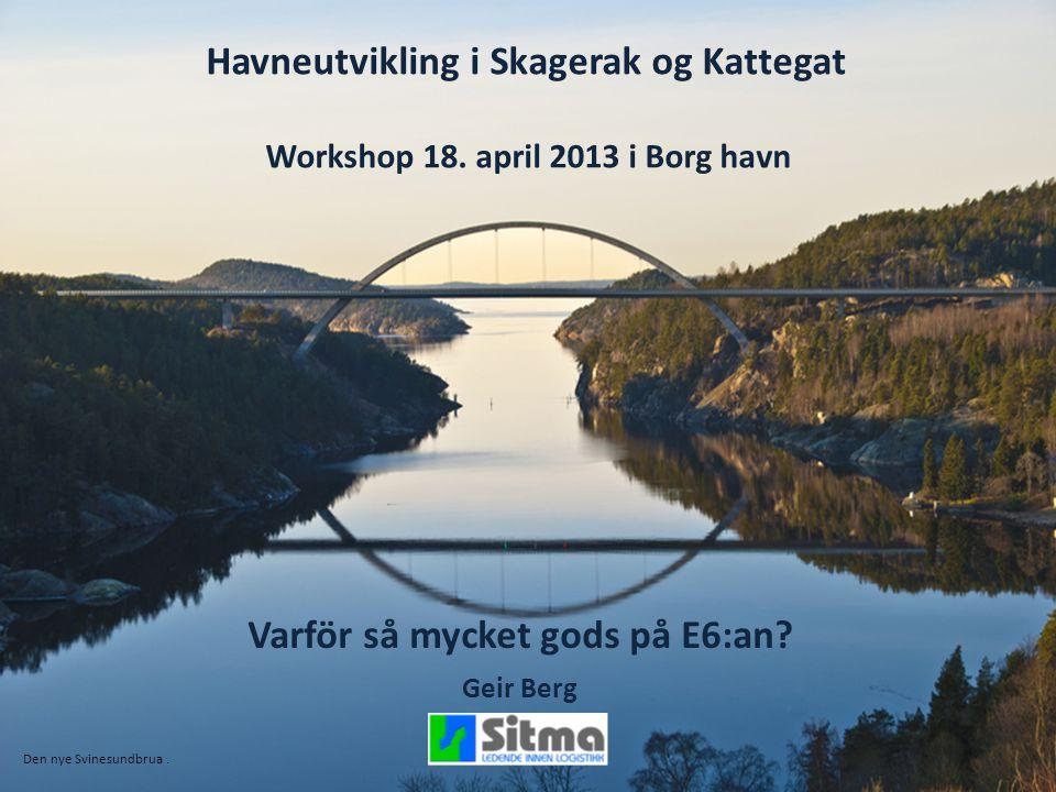 Havneutvikling i Skagerak og Kattegat Workshop 18. april 2013 i Borg havn Varför så mycket gods på E6:an? Geir Berg Den nye Svinesundbrua.