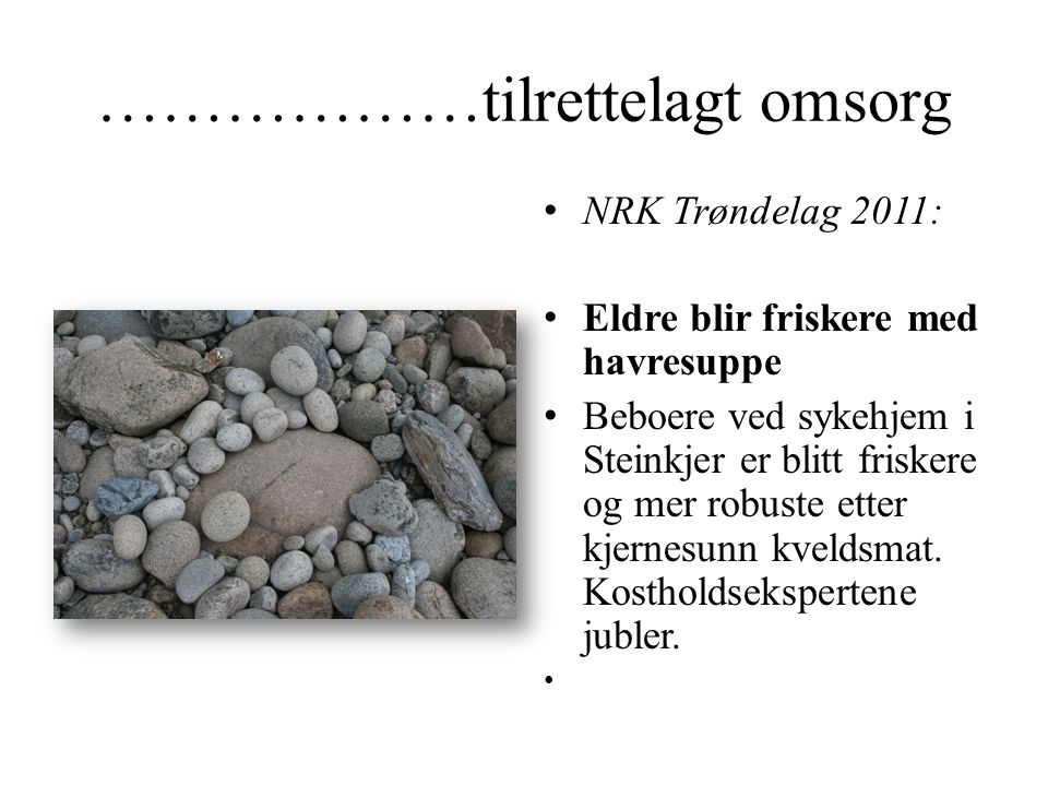 ………………tilrettelagt omsorg • NRK Trøndelag 2011: • Eldre blir friskere med havresuppe • Beboere ved sykehjem i Steinkjer er blitt friskere og mer robus