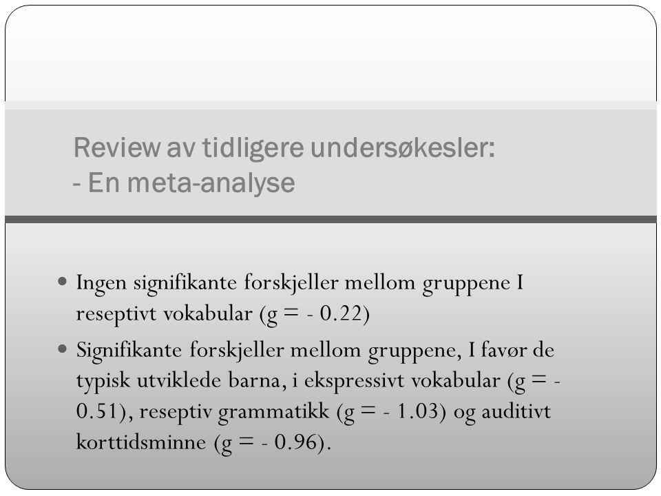 Review av tidligere undersøkesler: - En meta-analyse  Ingen signifikante forskjeller mellom gruppene I reseptivt vokabular (g = - 0.22)  Signifikant