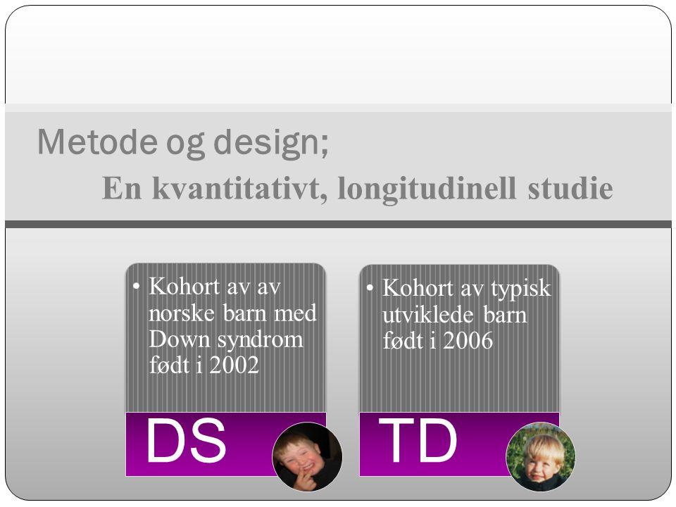 En kvantitativt, longitudinell studie Metode og design; •Kohort av av norske barn med Down syndrom født i 2002 DS •Kohort av typisk utviklede barn fød