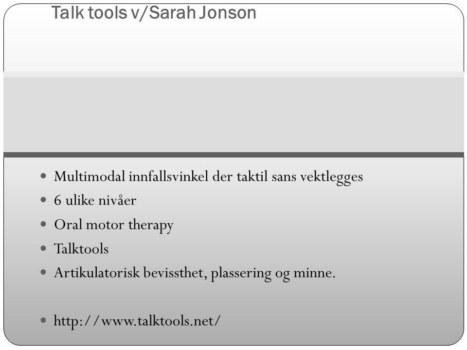 Talk tools v/Sarah Jonson  Multimodal innfallsvinkel der taktil sans vektlegges  6 ulike nivåer  Oral motor therapy  Talktools  Artikulatorisk be