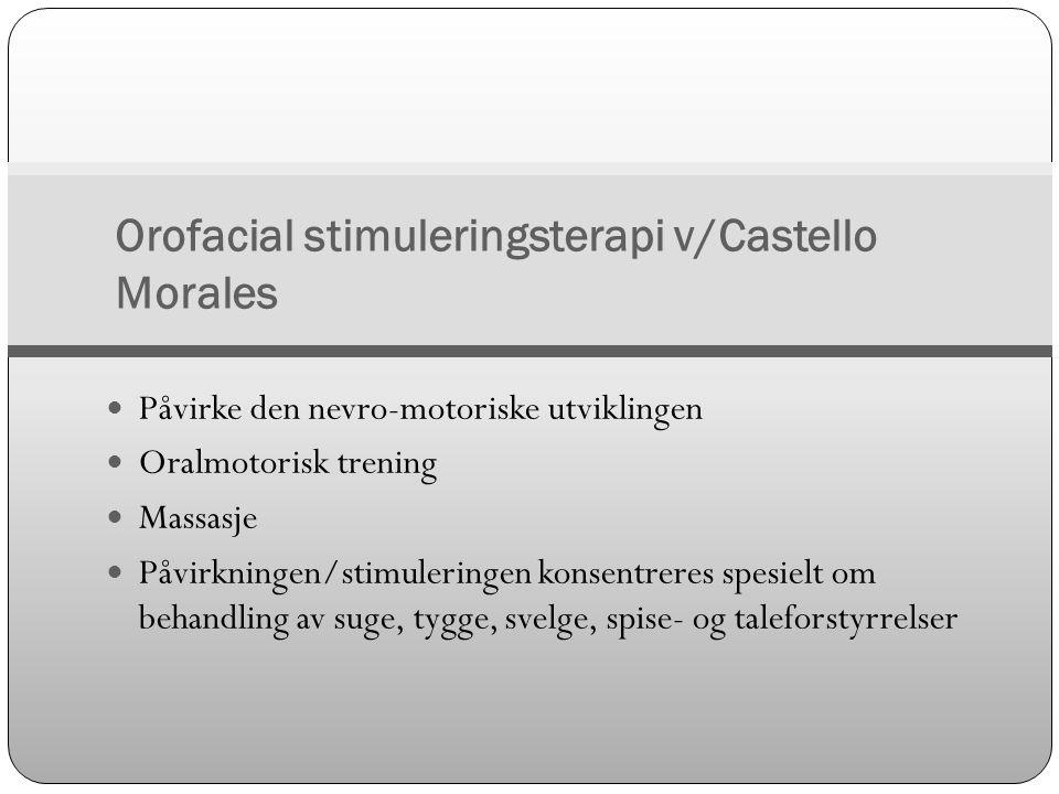 Orofacial stimuleringsterapi v/Castello Morales  Påvirke den nevro-motoriske utviklingen  Oralmotorisk trening  Massasje  Påvirkningen/stimulering