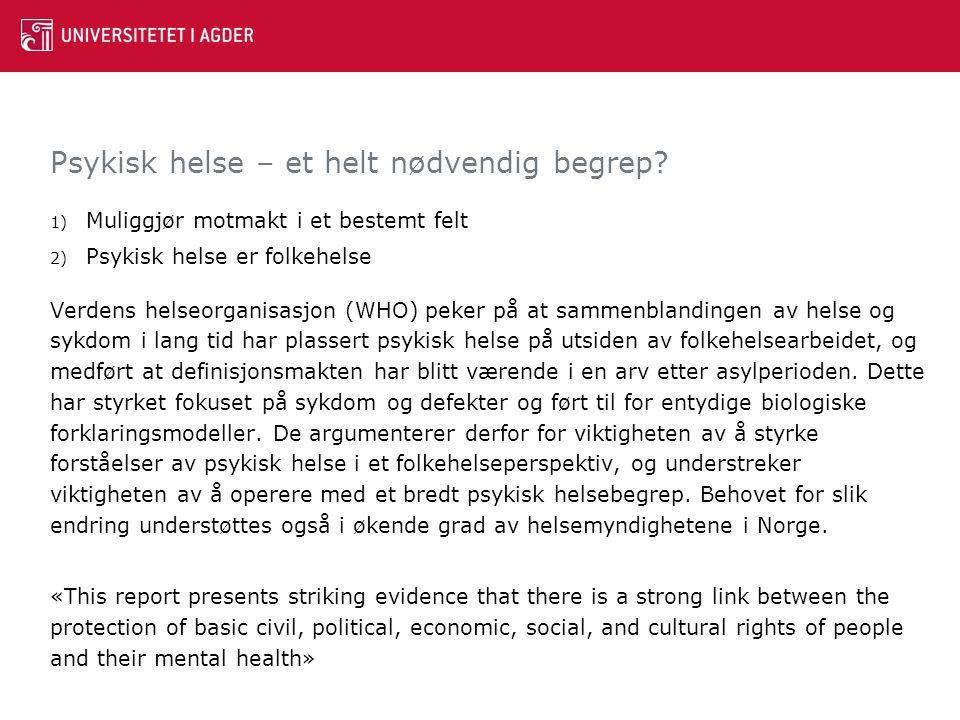 Psykisk helse – et helt nødvendig begrep? 1) Muliggjør motmakt i et bestemt felt 2) Psykisk helse er folkehelse Verdens helseorganisasjon (WHO) peker
