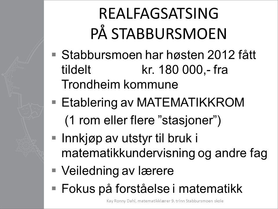 REALFAGSATSING PÅ STABBURSMOEN  Stabbursmoen har høsten 2012 fått tildelt kr. 180 000,- fra Trondheim kommune  Etablering av MATEMATIKKROM (1 rom el