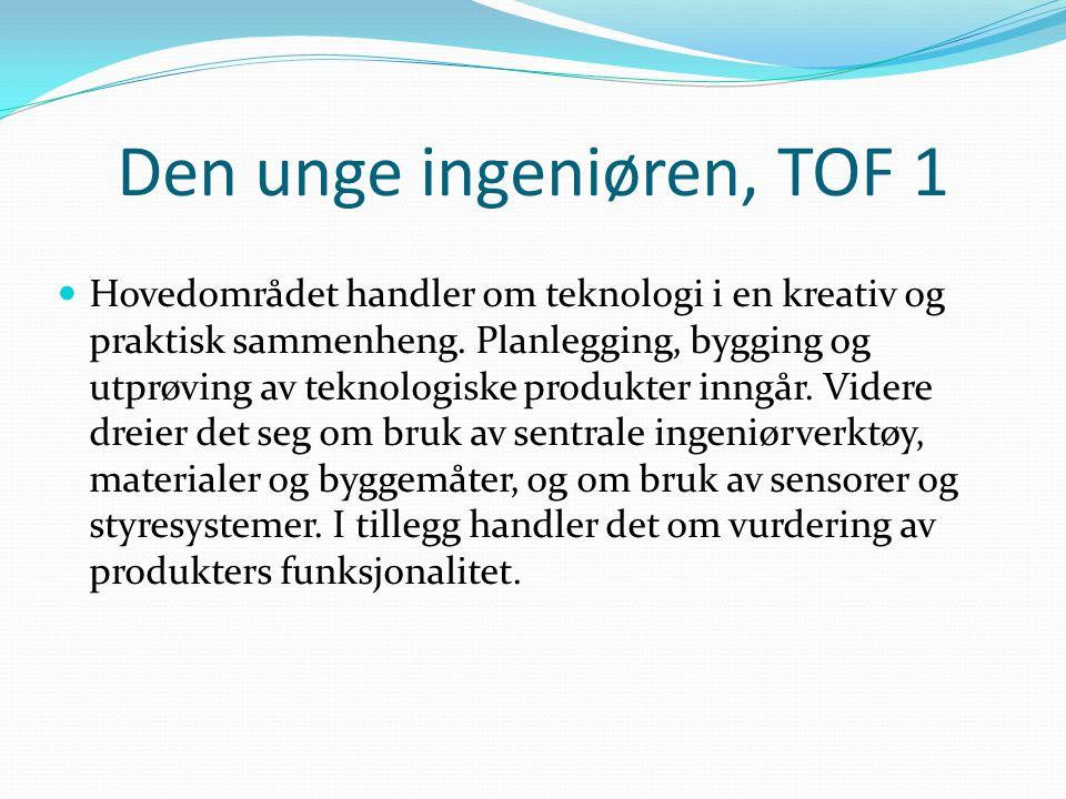 Den unge ingeniøren, TOF 1  Hovedområdet handler om teknologi i en kreativ og praktisk sammenheng. Planlegging, bygging og utprøving av teknologiske