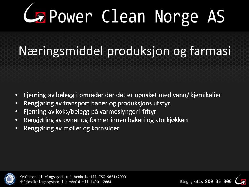 Næringsmiddel produksjon og farmasi • Fjerning av belegg i områder der det er uønsket med vann/ kjemikalier • Rengjøring av transport baner og produks