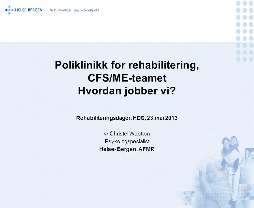 Poliklinikk for rehabilitering, CFS/ME-teamet Hvordan jobber vi? Rehabiliteringsdager, HDS, 23.mai 2013 v/ Christel Wootton Psykologspesialist Helse-
