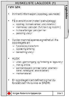 Norges Røde Kors Hjelpekorps Side 3 Lagledelse HUSKELISTE LAGLEDER (1) FØR SØK •Innhent informasjon (oppdrag, savnede) •Få oversikt over (noter i patruljelogg) –oppdrag (konsekvenser, utstyrsbehov) –mannskap i patruljen (fullt navn og mobilnr.) –hvilke erfaringer patruljen har –personlig utstyr •Vurder mannskapenes egnethet ut i fra oppdragets art –fysiske/psykiske form –opplæring/erfaring –bekledning/utstyr •HUSK –uttak, gjennomgang og fordeling av lagsutstyr –mat og drikke –sambandssjekk (primær kanal, alternativ kanal, kallesignal, ekstra batteri) –merkemateriell •Er oppdraget klart definert og har du forstått det.