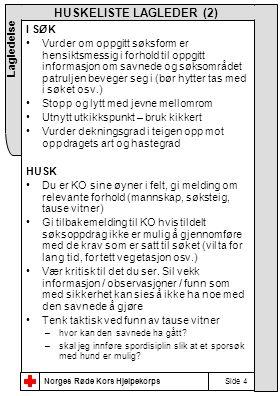 Norges Røde Kors Hjelpekorps Lagledelse Side 4 HUSKELISTE LAGLEDER (2) I SØK •Vurder om oppgitt søksform er hensiktsmessig i forhold til oppgitt informasjon om savnede og søksområdet patruljen beveger seg i (bør hytter tas med i søket osv.) •Stopp og lytt med jevne mellomrom •Utnytt utkikkspunkt – bruk kikkert •Vurder dekningsgrad i teigen opp mot oppdragets art og hastegrad HUSK •Du er KO sine øyner i felt, gi melding om relevante forhold (mannskap, søksteig, tause vitner) •Gi tilbakemelding til KO hvis tildelt søksoppdrag ikke er mulig å gjennomføre med de krav som er satt til søket (vil ta for lang tid, for tett vegetasjon osv.) •Vær kritisk til det du ser.
