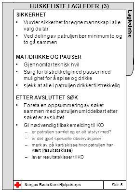 Norges Røde Kors Hjelpekorps Side 5 Lagledelse HUSKELISTE LAGLEDER (3) SIKKERHET •Vurder sikkerhet for egne mannskap i alle valg du tar •Ved deling av patruljen bør minimum to og to gå sammen MAT/DRIKKE OG PAUSER •Gjennomfør teknisk hvil •Sørg for tilstrekkelig med pauser med mulighet for å spise og drikke •sjekk at alle i patruljen drikker tilstrekkelig ETTER AVSLUTTET SØK •Foreta en oppsummering av søket sammen med patruljen umiddelbart etter søket er avsluttet •Gi nødvendig tilbakemelding til KO –er patruljen samlet og er alt utstyr med.