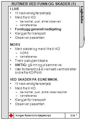 Norges Røde Kors Hjelpekorps Side 7 Lagledelse RUTINER VED FUNN OG SKADER (1) I LIVE •Yt nødvendig førstehjelp •Meld fra til KO –bevissthet, pust, annet observert –kartreferanse •Forebygg generell nedkjøling •Klargjør for transport •Observer pasienten MORS •Merk stedet og meld i fra til KO –MORS –kartreferanse •Trekk patruljen tilbake •VIKTIG: gå inn og ut samme vei •Vær forberedt på å iverksett vakthold etter ordre fra KO/Politi VED SKADER PÅ EGNE MNSK.