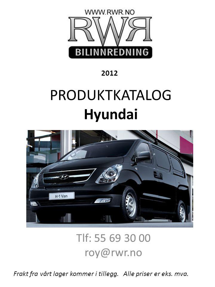 PRODUKTKATALOG Hyundai Tlf: 55 69 30 00 roy@rwr.no Frakt fra vårt lager kommer i tillegg. Alle priser er eks. mva. 2012