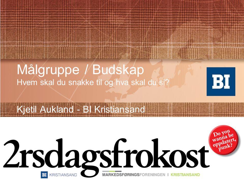 Målgruppe / Budskap Hvem skal du snakke til og hva skal du si? Kjetil Aukland - BI Kristiansand