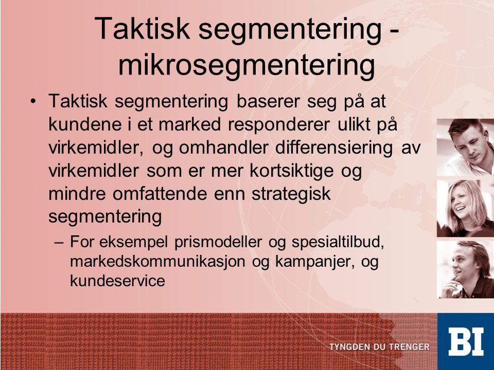 Taktisk segmentering - mikrosegmentering •Taktisk segmentering baserer seg på at kundene i et marked responderer ulikt på virkemidler, og omhandler di