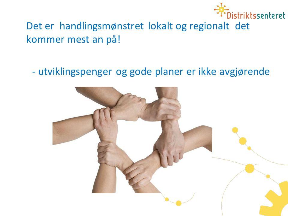 Det er handlingsmønstret lokalt og regionalt det kommer mest an på! - utviklingspenger og gode planer er ikke avgjørende