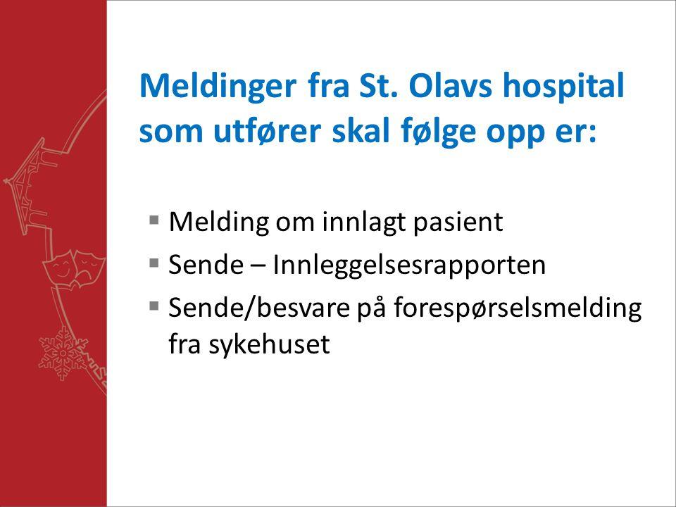 Meldinger fra St. Olavs hospital som utfører skal følge opp er:  Melding om innlagt pasient  Sende – Innleggelsesrapporten  Sende/besvare på foresp