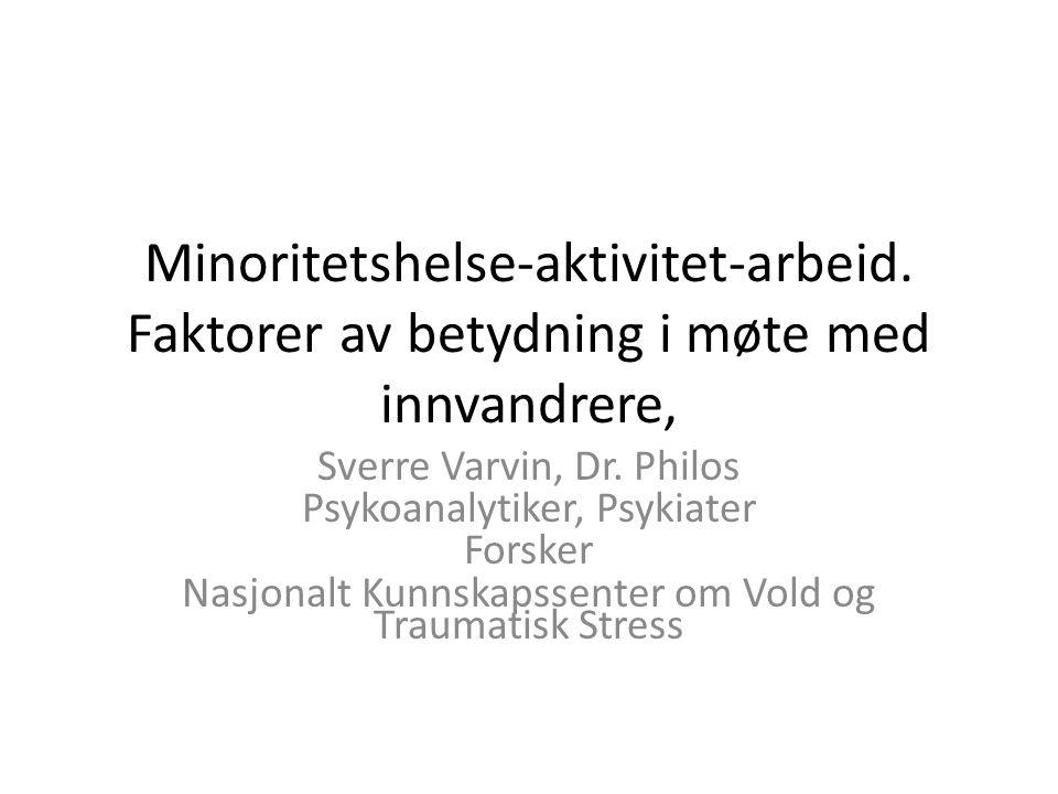 Minoritetshelse-aktivitet-arbeid. Faktorer av betydning i møte med innvandrere, Sverre Varvin, Dr. Philos Psykoanalytiker, Psykiater Forsker Nasjonalt