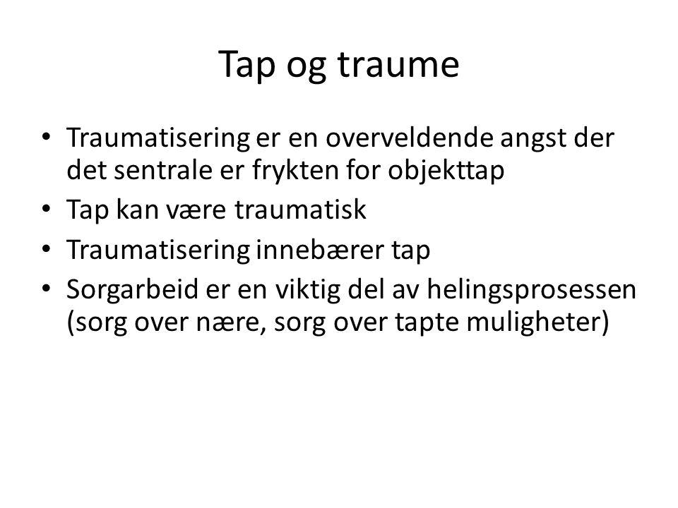 Tap og traume • Traumatisering er en overveldende angst der det sentrale er frykten for objekttap • Tap kan være traumatisk • Traumatisering innebærer tap • Sorgarbeid er en viktig del av helingsprosessen (sorg over nære, sorg over tapte muligheter)