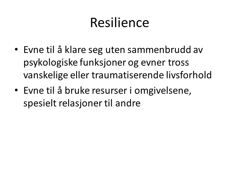 Resilience • Evne til å klare seg uten sammenbrudd av psykologiske funksjoner og evner tross vanskelige eller traumatiserende livsforhold • Evne til å bruke resurser i omgivelsene, spesielt relasjoner til andre