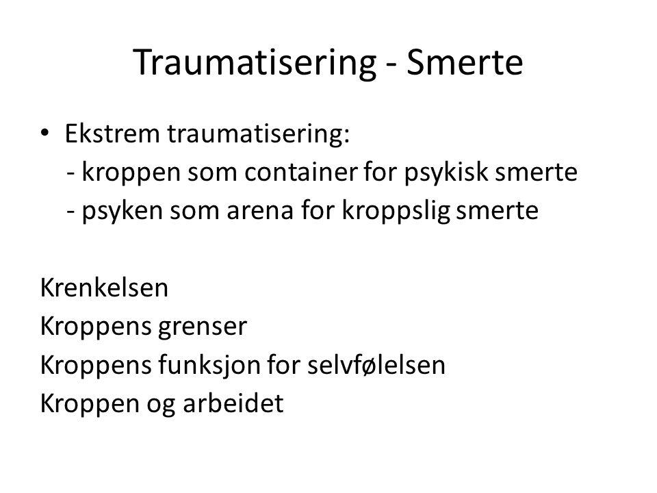 Traumatisering - Smerte • Ekstrem traumatisering: - kroppen som container for psykisk smerte - psyken som arena for kroppslig smerte Krenkelsen Kroppens grenser Kroppens funksjon for selvfølelsen Kroppen og arbeidet