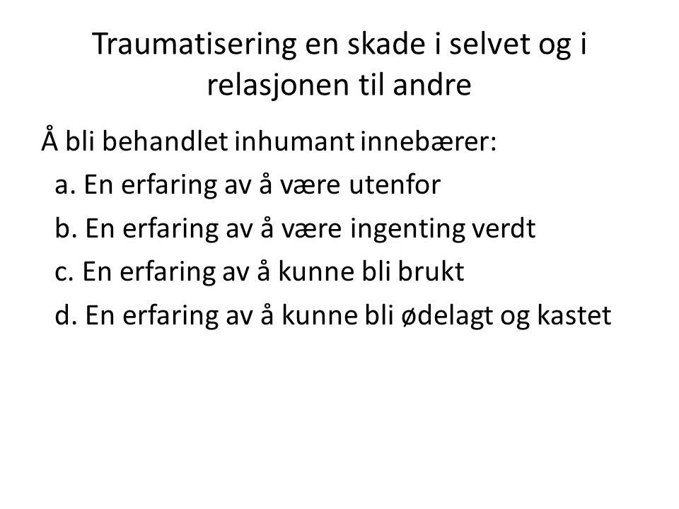 Traumatisering en skade i selvet og i relasjonen til andre Å bli behandlet inhumant innebærer: a.