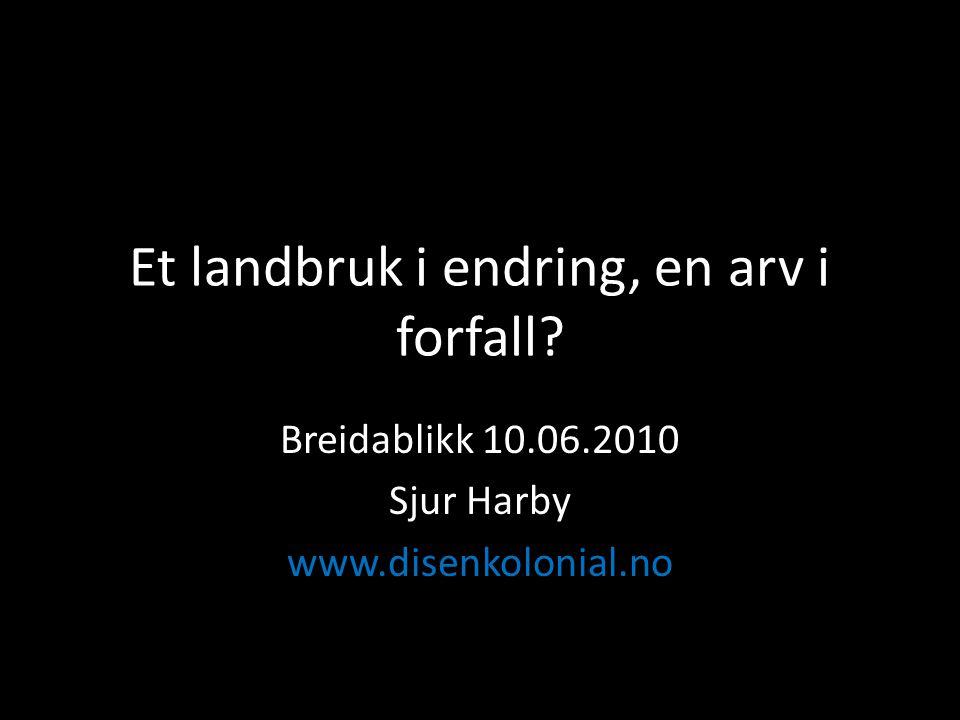 Et landbruk i endring, en arv i forfall Breidablikk 10.06.2010 Sjur Harby www.disenkolonial.no