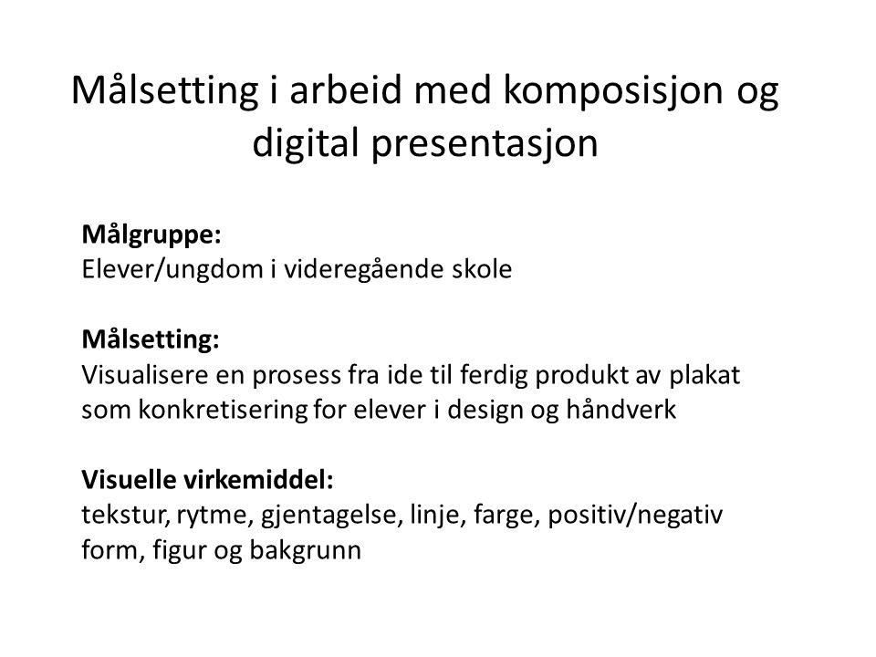 Målsetting i arbeid med komposisjon og digital presentasjon Målgruppe: Elever/ungdom i videregående skole Målsetting: Visualisere en prosess fra ide t