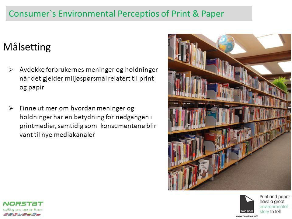  Avdekke forbrukernes meninger og holdninger når det gjelder miljøspørsmål relatert til print og papir  Finne ut mer om hvordan meninger og holdninger har en betydning for nedgangen i printmedier, samtidig som konsumentene blir vant til nye mediakanaler Målsetting Consumer`s Environmental Perceptios of Print & Paper