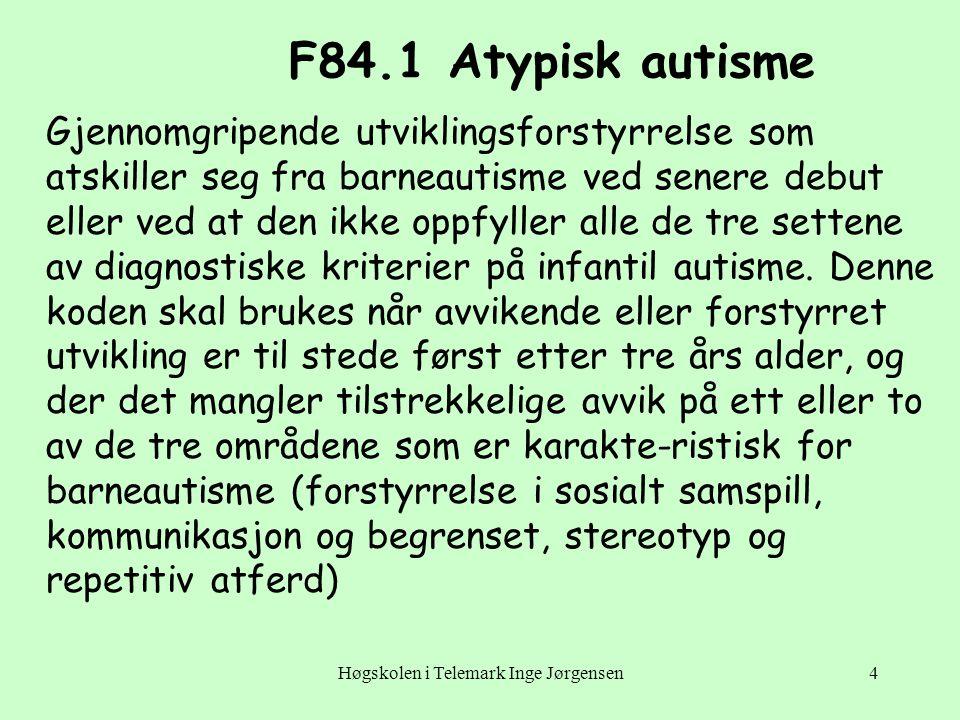 Høgskolen i Telemark Inge Jørgensen4 F84.1 Atypisk autisme Gjennomgripende utviklingsforstyrrelse som atskiller seg fra barneautisme ved senere debut