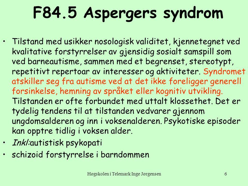 Høgskolen i Telemark Inge Jørgensen6 F84.5 Aspergers syndrom •Tilstand med usikker nosologisk validitet, kjennetegnet ved kvalitative forstyrrelser av