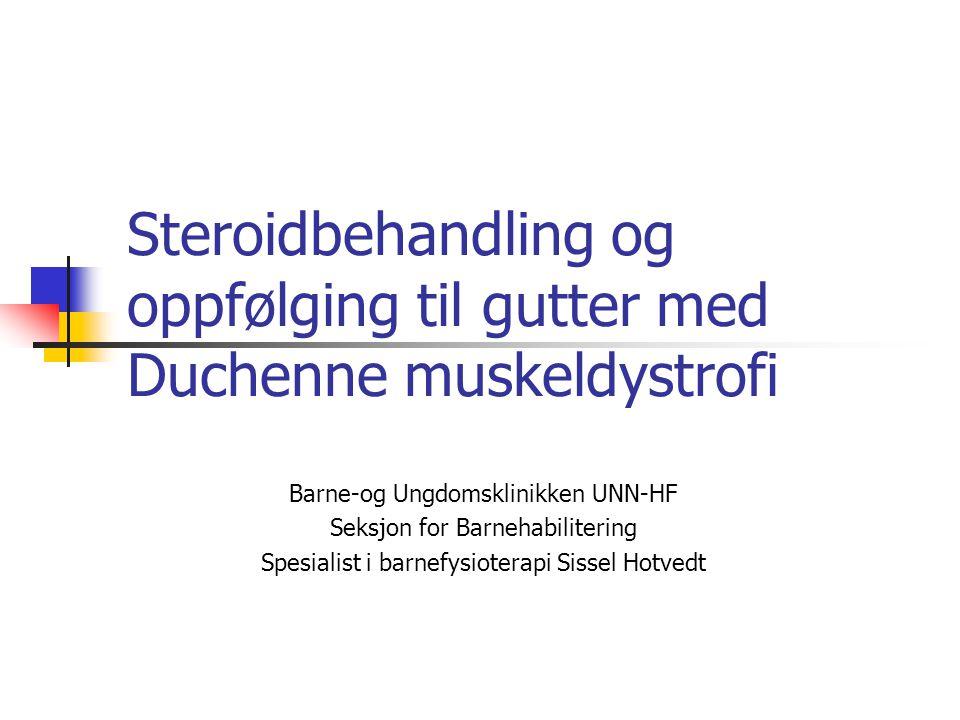 Steroidbehandling og oppfølging til gutter med Duchenne muskeldystrofi Barne-og Ungdomsklinikken UNN-HF Seksjon for Barnehabilitering Spesialist i barnefysioterapi Sissel Hotvedt