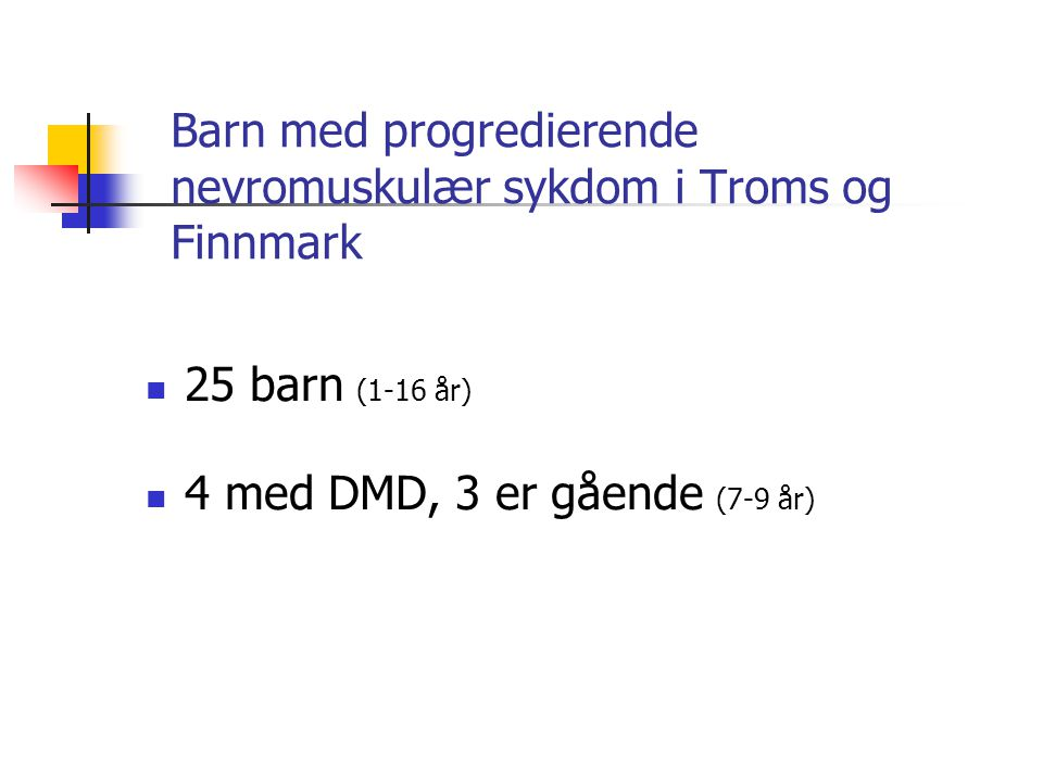 Barn med progredierende nevromuskulær sykdom i Troms og Finnmark  25 barn (1-16 år)  4 med DMD, 3 er gående (7-9 år)